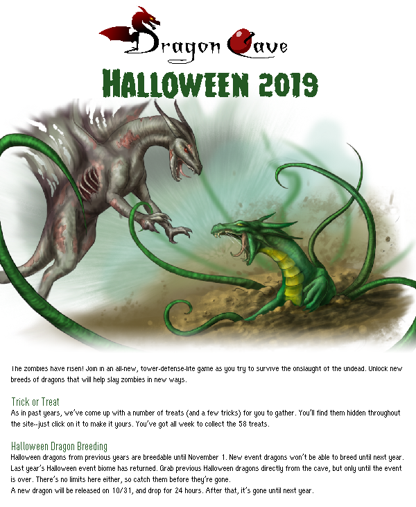 Dragon Cave Haloween 2019. The zombies have risen! Join in an all-new, tower-defense-lite game as you try to survive the onslaught of the undead. Unlock new breeds of dragons that will help slay zombies in new ways.  Trick or Treat As in past years, we've come up with a number of treats (and a few tricks) for you to gather. You'll find them hidden throughout the site--just click on it to make it yours. You've got all week to collect the 58 treats.  Halloween Dragon Breeding Halloween dragons from previous years are breedable until November 1. New event dragons won't be able to breed until next year. Last year's Halloween event biome has returned. Grab previous Halloween dragons directly from the cave, but only until the event is over. There's no limits here either, so catch them before they're gone. A new dragon will be released on 10/31, and drop for 24 hours. After that, it's gone until next year.